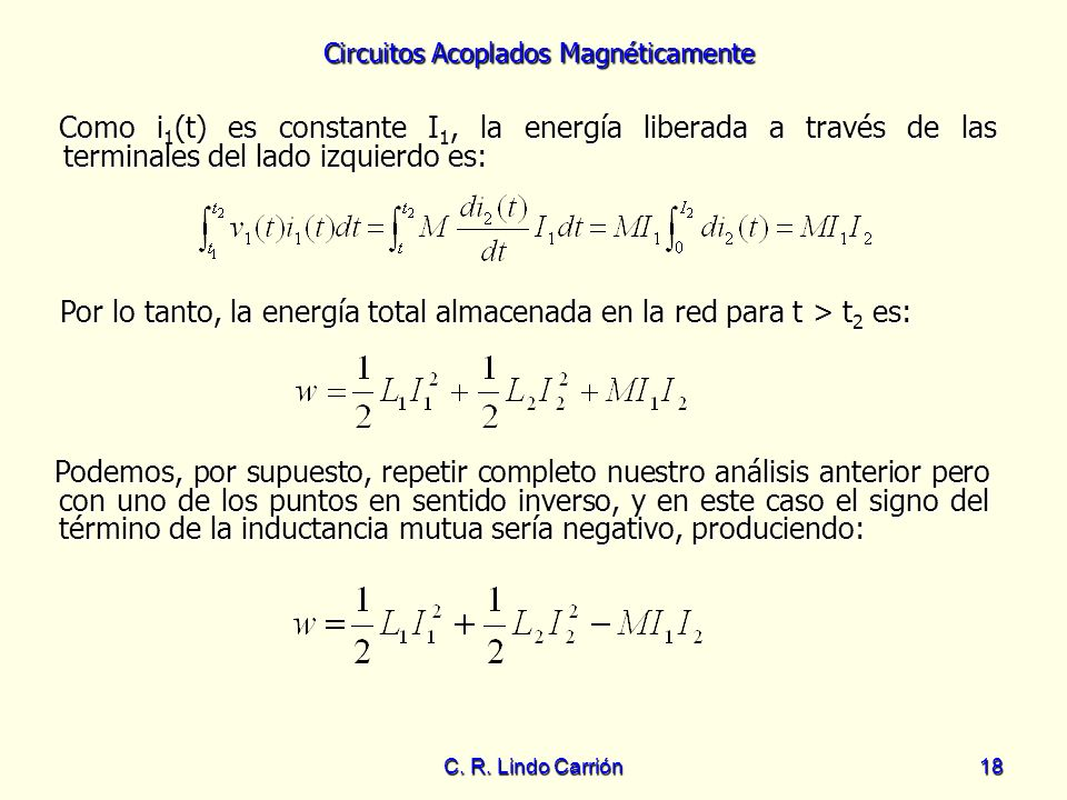 Circuitos Acoplados Magnéticamente C. R. Lindo Carrión18 Como i 1 (t) es constante I 1, la energía liberada a través de las terminales del lado izquie