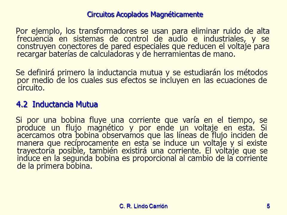 Circuitos Acoplados Magnéticamente C. R. Lindo Carrión5 Por ejemplo, los transformadores se usan para eliminar ruido de alta frecuencia en sistemas de