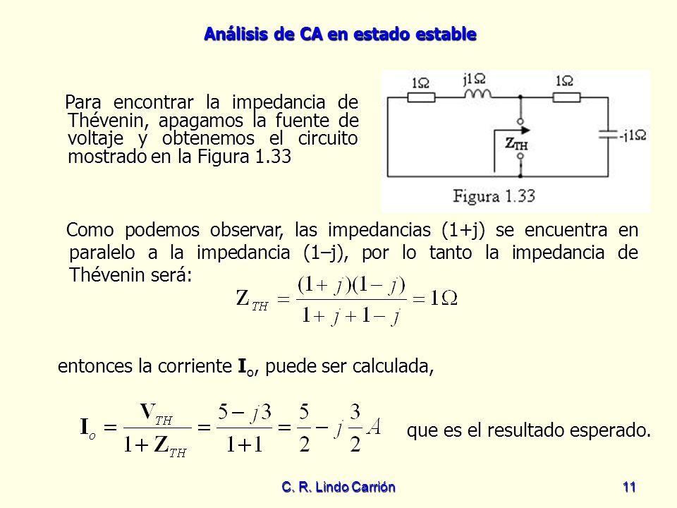 Análisis de CA en estado estable C. R. Lindo Carrión11 Para encontrar la impedancia de Thévenin, apagamos la fuente de voltaje y obtenemos el circuito