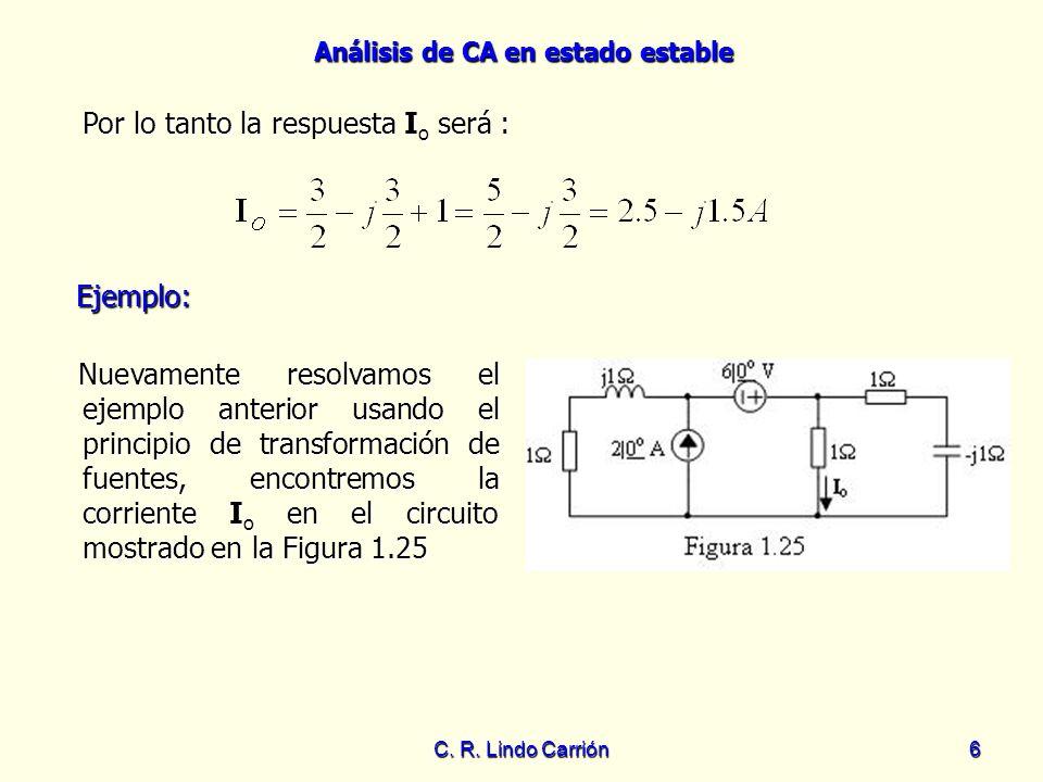 Análisis de CA en estado estable C. R. Lindo Carrión6 Ejemplo: Nuevamente resolvamos el ejemplo anterior usando el principio de transformación de fuen