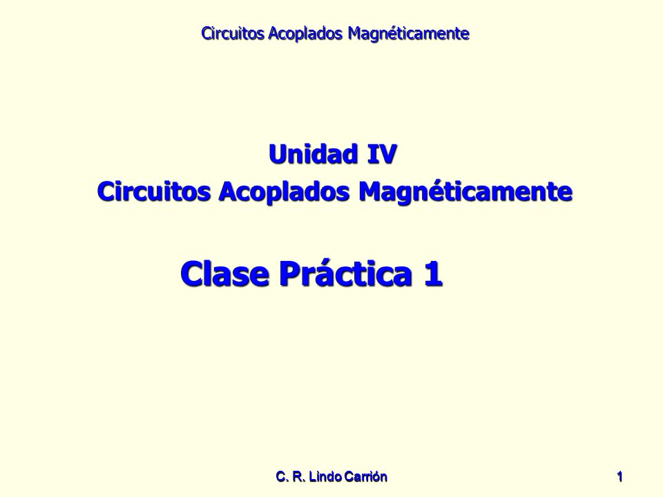 Circuitos Acoplados Magnéticamente C. R. Lindo Carrión11 Unidad IV Circuitos Acoplados Magnéticamente Clase Práctica 1