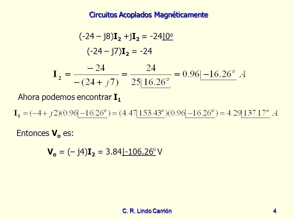 Circuitos Acoplados Magnéticamente C. R. Lindo Carrión4 Ahora podemos encontrar I 1 Entonces V o es: Entonces V o es: (-24 – j8)I 2 +jI 2 = -24|0 o (-