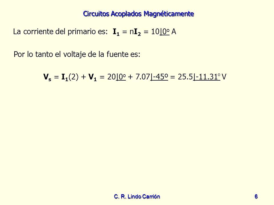 Circuitos Acoplados Magnéticamente C. R. Lindo Carrión6 La corriente del primario es: I 1 = nI 2 = 10|0 o A La corriente del primario es: I 1 = nI 2 =