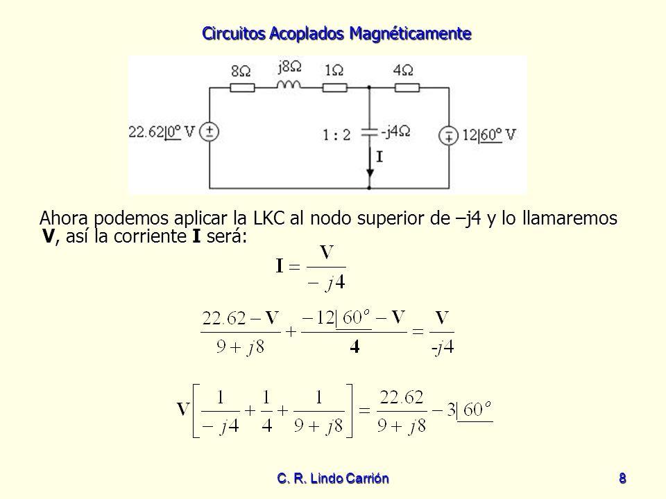 Circuitos Acoplados Magnéticamente C. R. Lindo Carrión8 Ahora podemos aplicar la LKC al nodo superior de –j4 y lo llamaremos V, así la corriente I ser