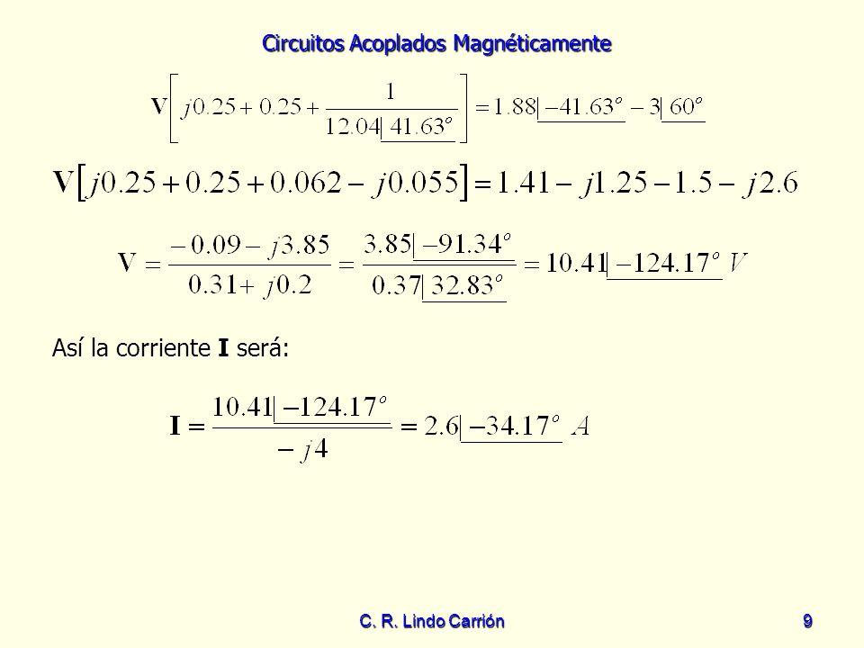 Circuitos Acoplados Magnéticamente C. R. Lindo Carrión9 Así la corriente I será: Así la corriente I será: