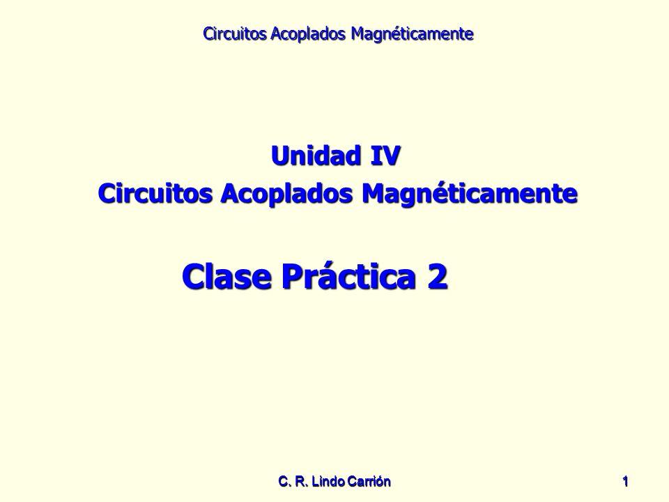 Circuitos Acoplados Magnéticamente C. R. Lindo Carrión11 Unidad IV Circuitos Acoplados Magnéticamente Clase Práctica 2