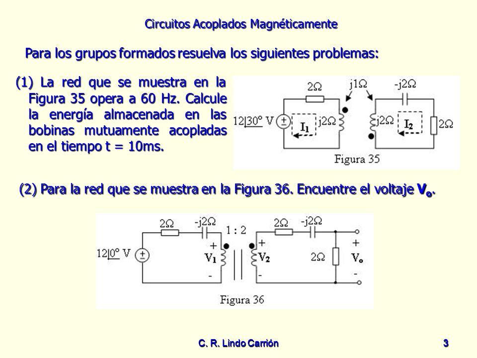 Circuitos Acoplados Magnéticamente C. R. Lindo Carrión3 3 Para los grupos formados resuelva los siguientes problemas: Para los grupos formados resuelv