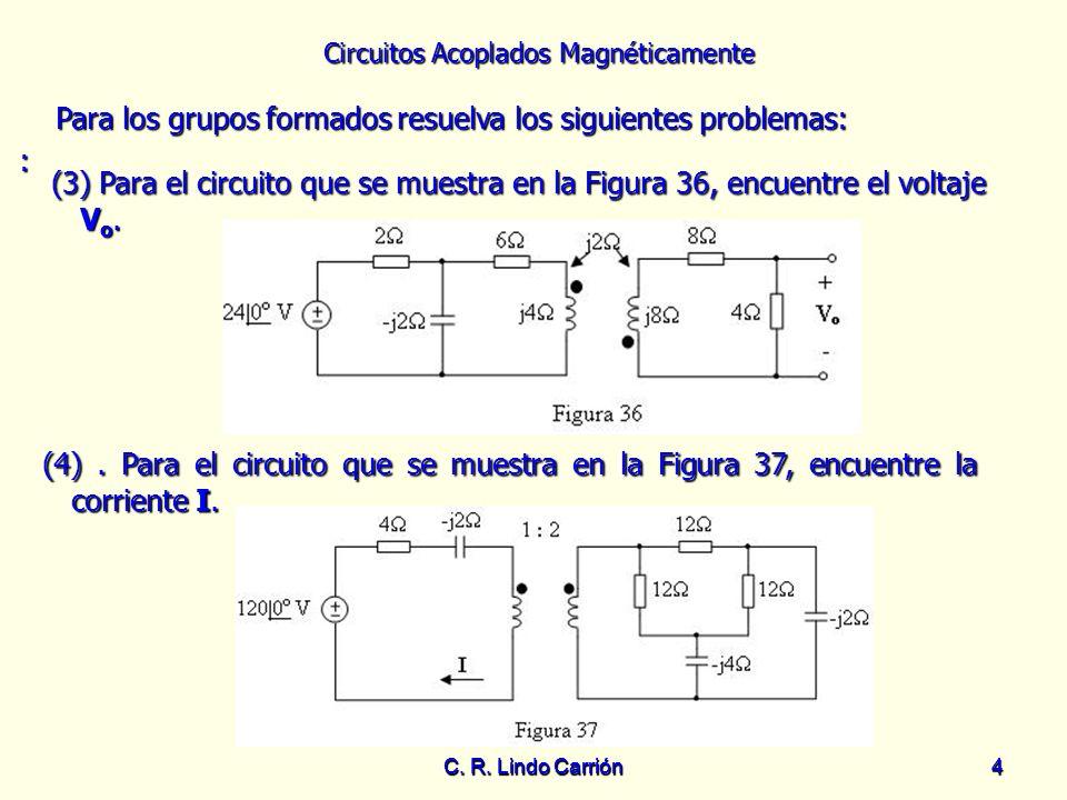 Circuitos Acoplados Magnéticamente C. R. Lindo Carrión4 4 Para los grupos formados resuelva los siguientes problemas: Para los grupos formados resuelv