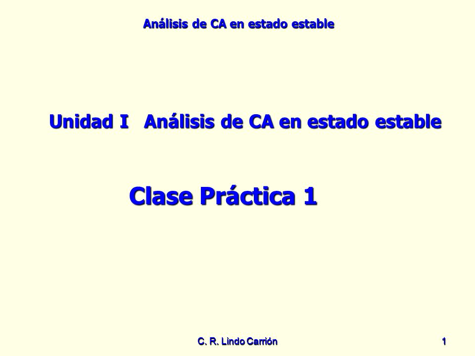 Análisis de CA en estado estable C. R. Lindo Carrión11 Unidad IAnálisis de CA en estado estable Clase Práctica 1
