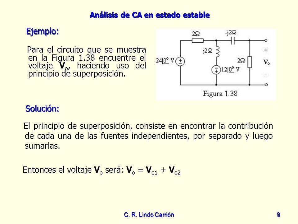 Análisis de CA en estado estable C. R. Lindo Carrión9 Para el circuito que se muestra en la Figura 1.38 encuentre el voltaje V o, haciendo uso del pri