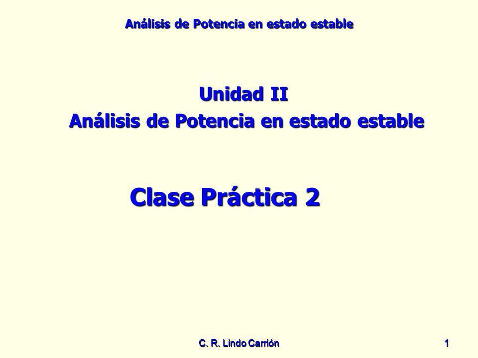 Análisis de Potencia en estado estable C. R. Lindo Carrión11 Unidad II Análisis de Potencia en estado estable Clase Práctica 2