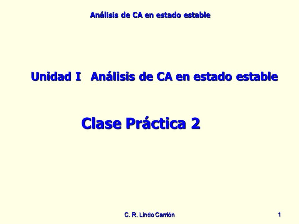 Análisis de CA en estado estable C. R. Lindo Carrión11 Unidad IAnálisis de CA en estado estable Clase Práctica 2