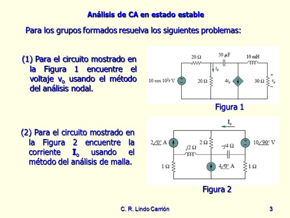 Análisis de CA en estado estable C. R. Lindo Carrión3 Para los grupos formados resuelva los siguientes problemas: Para los grupos formados resuelva lo