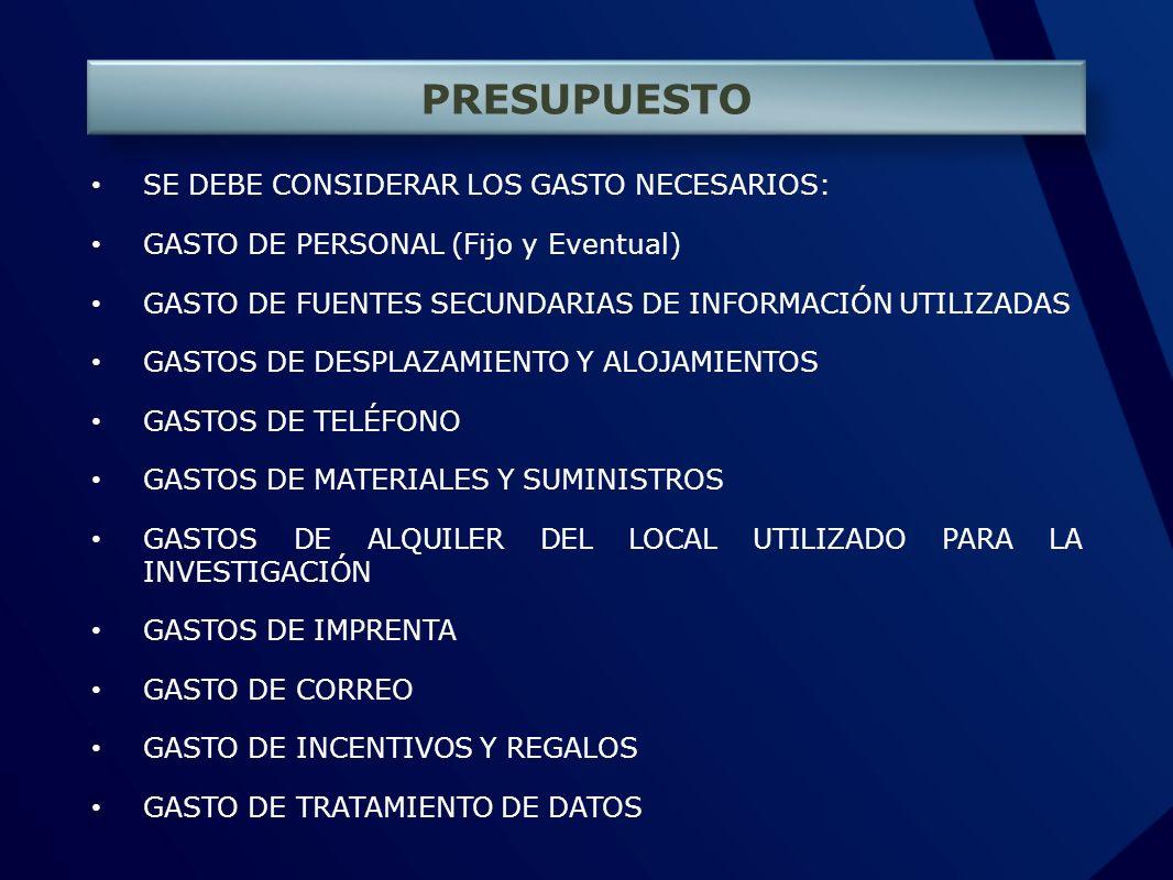PRESUPUESTO SE DEBE CONSIDERAR LOS GASTO NECESARIOS: GASTO DE PERSONAL (Fijo y Eventual) GASTO DE FUENTES SECUNDARIAS DE INFORMACIÓN UTILIZADAS GASTOS DE DESPLAZAMIENTO Y ALOJAMIENTOS GASTOS DE TELÉFONO GASTOS DE MATERIALES Y SUMINISTROS GASTOS DE ALQUILER DEL LOCAL UTILIZADO PARA LA INVESTIGACIÓN GASTOS DE IMPRENTA GASTO DE CORREO GASTO DE INCENTIVOS Y REGALOS GASTO DE TRATAMIENTO DE DATOS