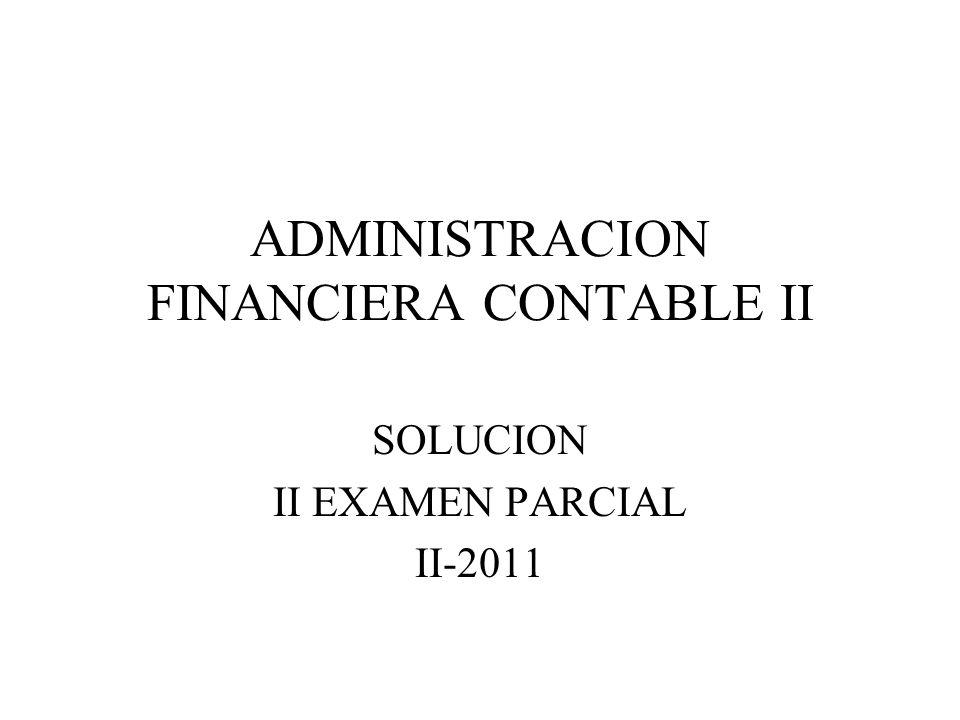 ADMINISTRACION FINANCIERA CONTABLE II SOLUCION II EXAMEN PARCIAL II-2011