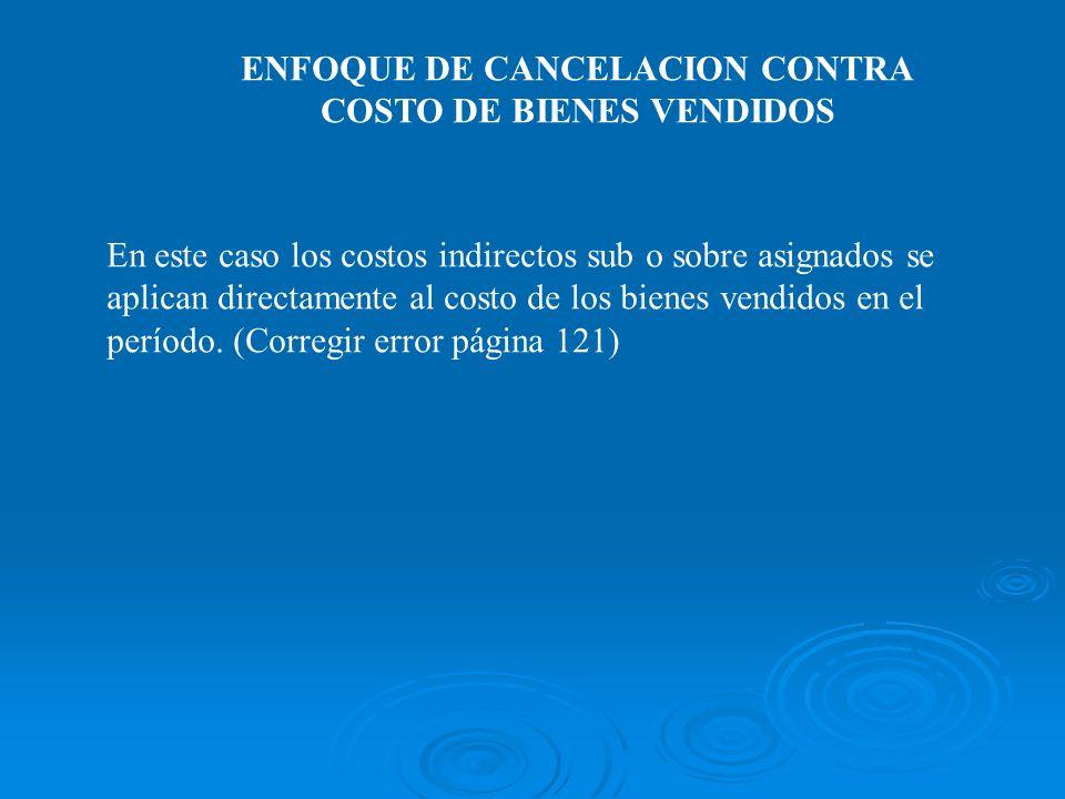 ENFOQUE DE CANCELACION CONTRA COSTO DE BIENES VENDIDOS En este caso los costos indirectos sub o sobre asignados se aplican directamente al costo de lo