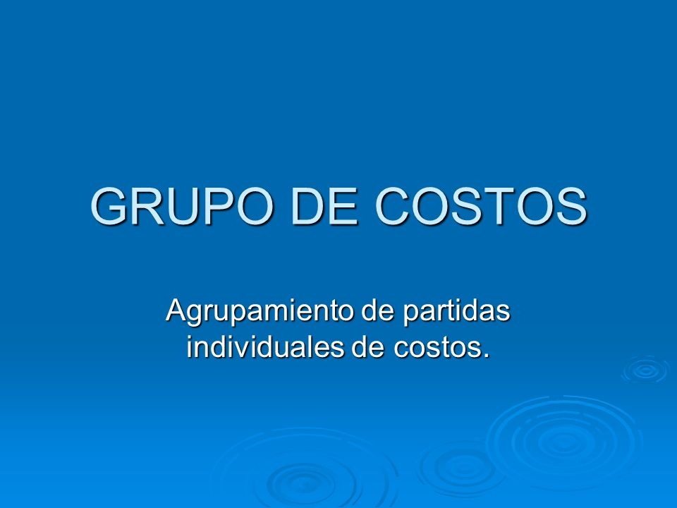 GRUPO DE COSTOS Agrupamiento de partidas individuales de costos.