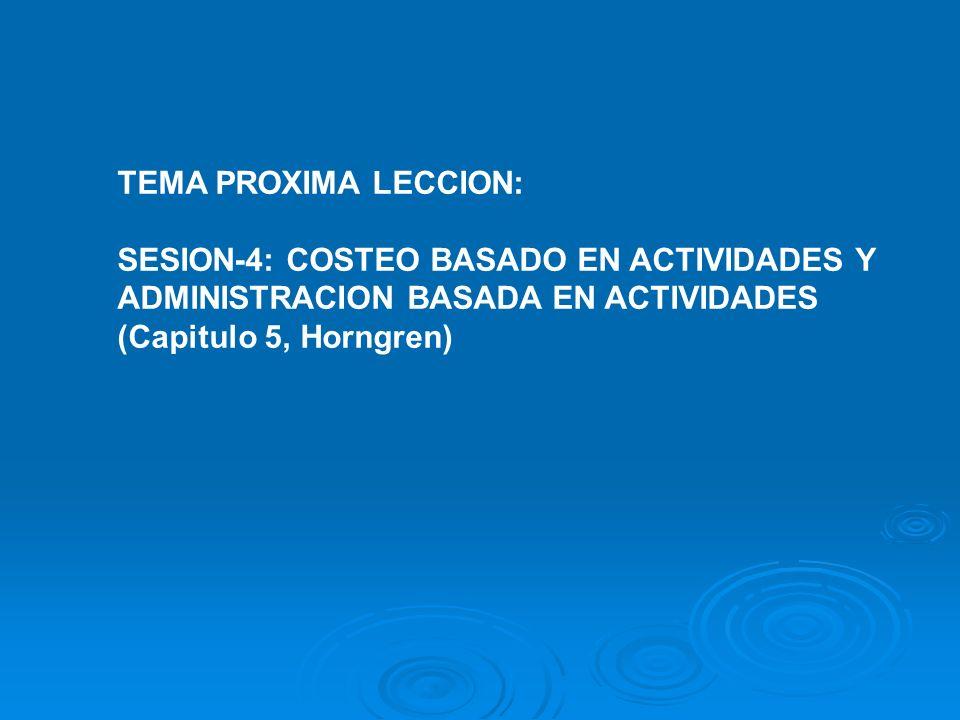 TEMA PROXIMA LECCION: SESION-4: COSTEO BASADO EN ACTIVIDADES Y ADMINISTRACION BASADA EN ACTIVIDADES (Capitulo 5, Horngren)