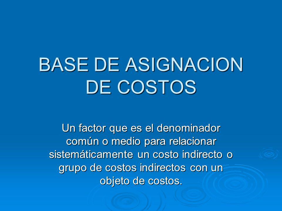 BASE DE ASIGNACION DE COSTOS Un factor que es el denominador común o medio para relacionar sistemáticamente un costo indirecto o grupo de costos indir
