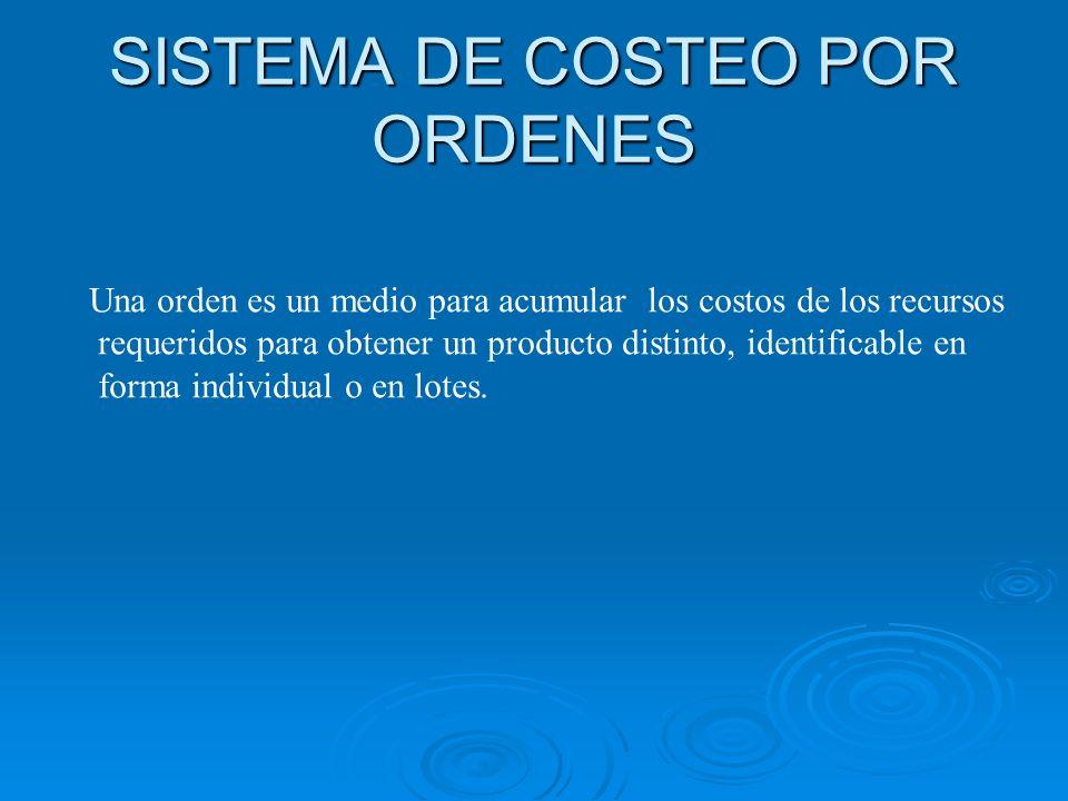 SISTEMA DE COSTEO POR ORDENES Una orden es un medio para acumular los costos de los recursos requeridos para obtener un producto distinto, identificab