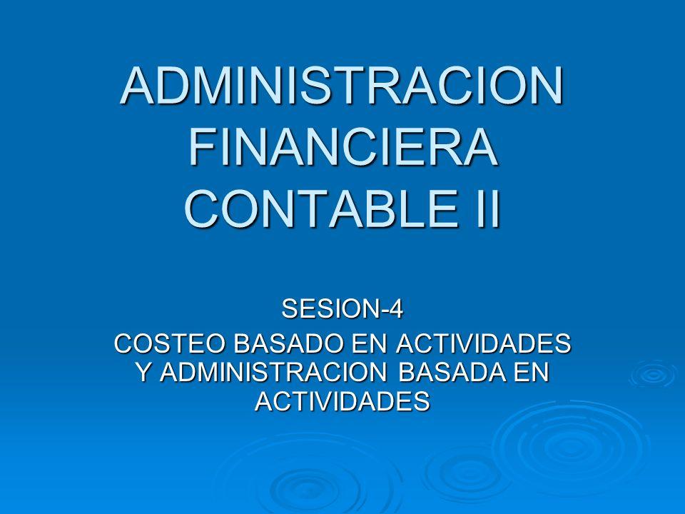 ADMINISTRACION FINANCIERA CONTABLE II SESION-4 COSTEO BASADO EN ACTIVIDADES Y ADMINISTRACION BASADA EN ACTIVIDADES