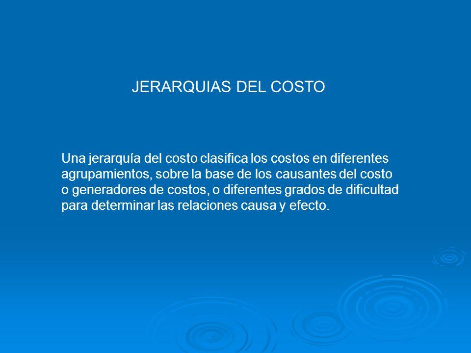 JERARQUIAS DEL COSTO Una jerarquía del costo clasifica los costos en diferentes agrupamientos, sobre la base de los causantes del costo o generadores