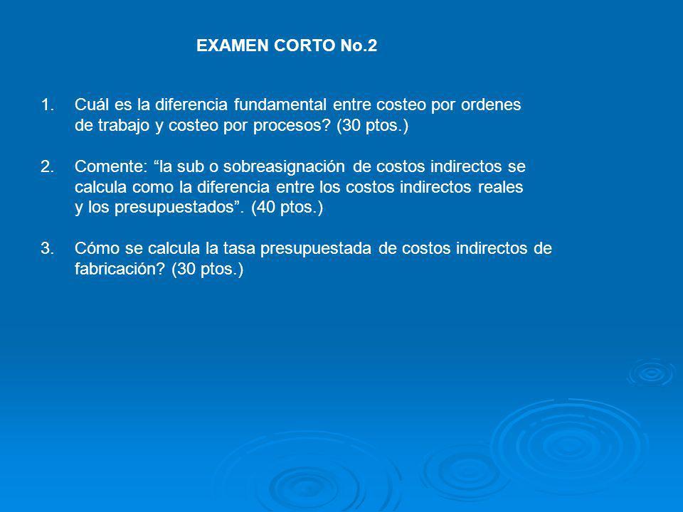 EXAMEN CORTO No.2 1.Cuál es la diferencia fundamental entre costeo por ordenes de trabajo y costeo por procesos.