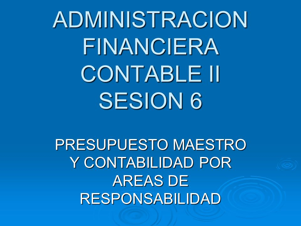 ADMINISTRACION FINANCIERA CONTABLE II SESION 6 PRESUPUESTO MAESTRO Y CONTABILIDAD POR AREAS DE RESPONSABILIDAD