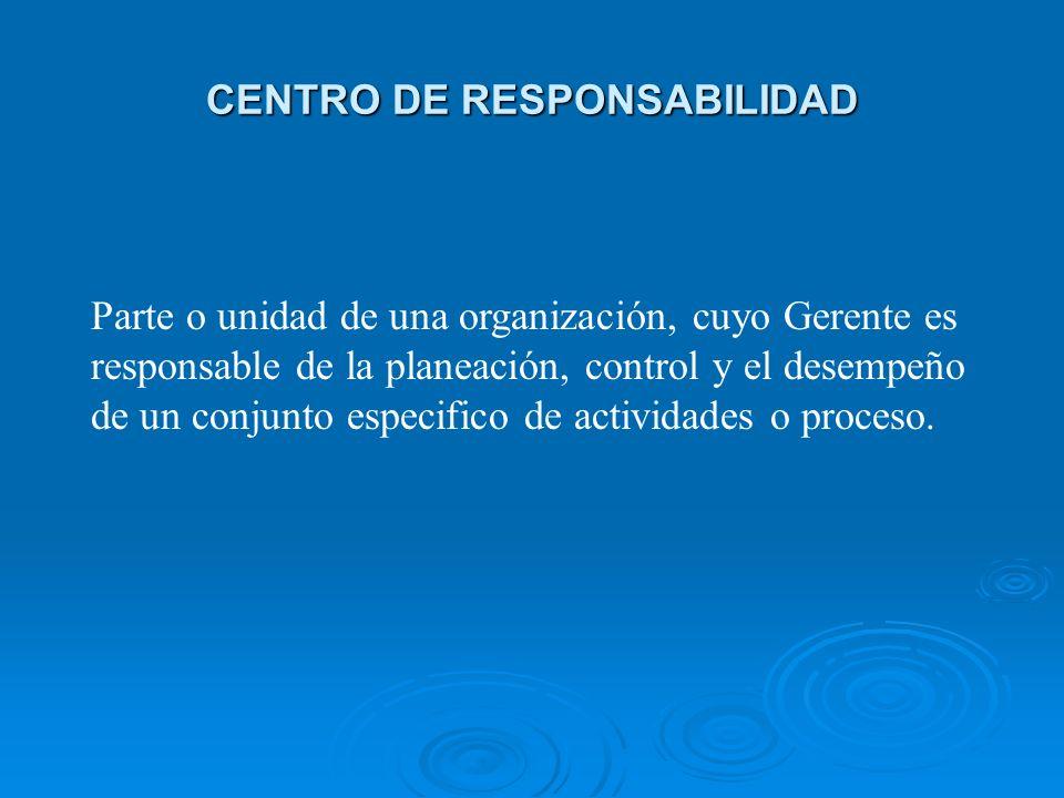 CENTRO DE RESPONSABILIDAD Parte o unidad de una organización, cuyo Gerente es responsable de la planeación, control y el desempeño de un conjunto espe