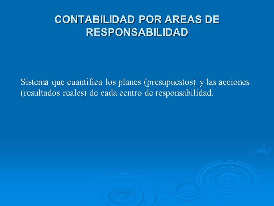CONTABILIDAD POR AREAS DE RESPONSABILIDAD Sistema que cuantifica los planes (presupuestos) y las acciones (resultados reales) de cada centro de respon