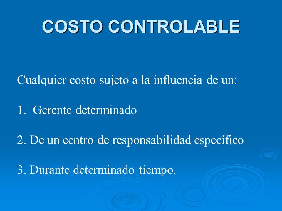 COSTO CONTROLABLE Cualquier costo sujeto a la influencia de un: 1. Gerente determinado 2. De un centro de responsabilidad específico 3. Durante determ