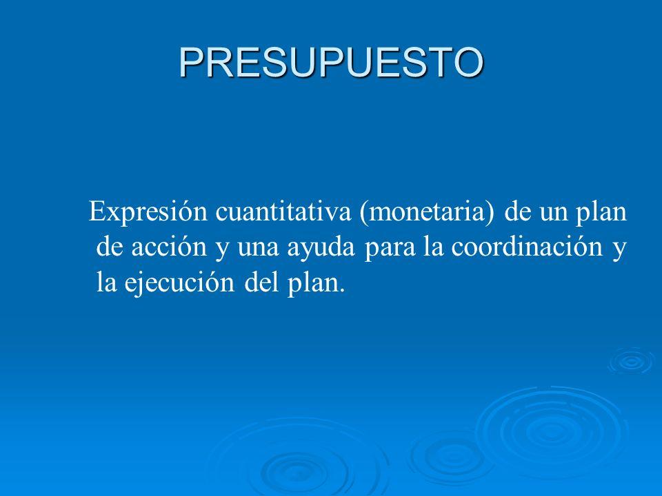 PRESUPUESTO Expresión cuantitativa (monetaria) de un plan de acción y una ayuda para la coordinación y la ejecución del plan.