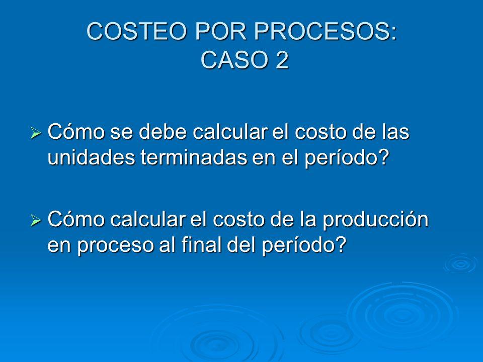 COSTEO POR PROCESOS: CASO 2 Cómo se debe calcular el costo de las unidades terminadas en el período? Cómo se debe calcular el costo de las unidades te
