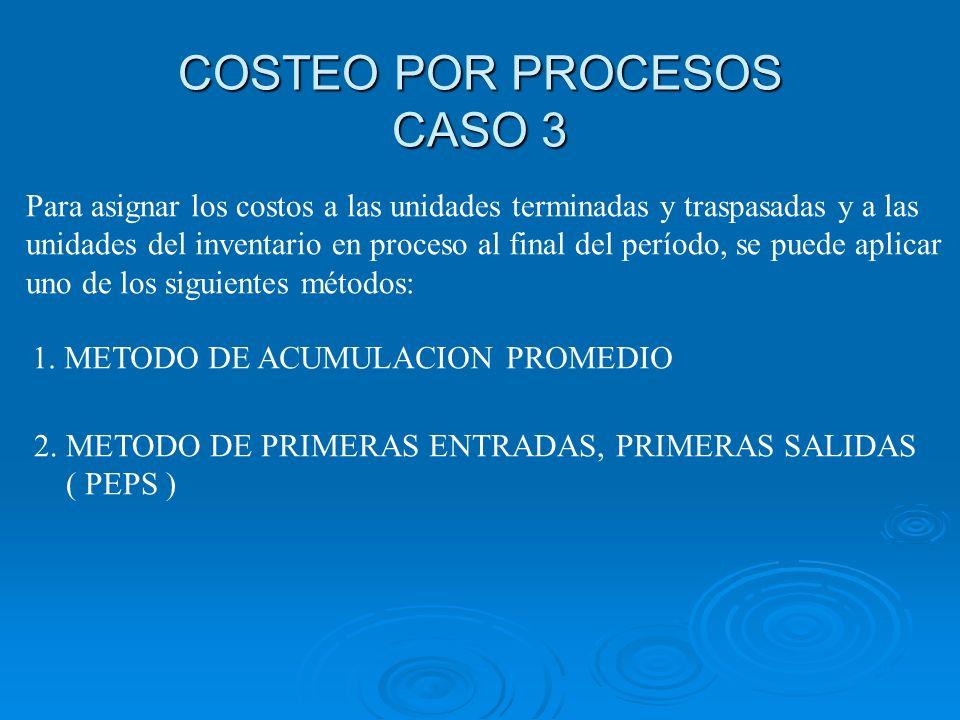 COSTEO POR PROCESOS CASO 3 Para asignar los costos a las unidades terminadas y traspasadas y a las unidades del inventario en proceso al final del per