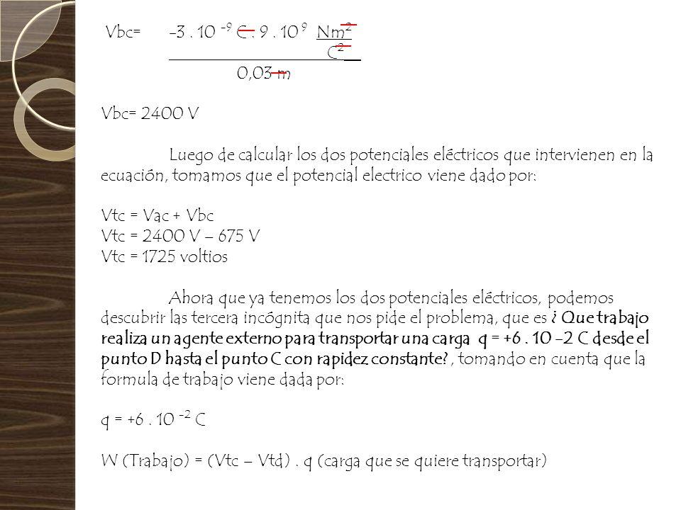 Vbc= -3. 10 -9 C. 9. 10 9 Nm 2 C 2 __ 0,03 m Vbc= 2400 V Luego de calcular los dos potenciales eléctricos que intervienen en la ecuación, tomamos que