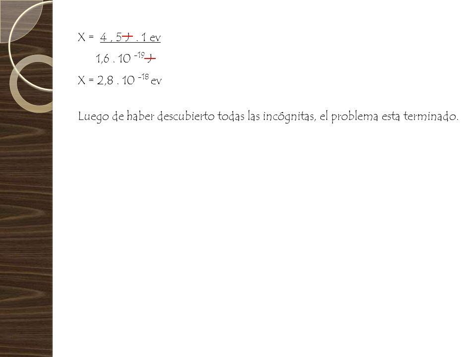 X = 4, 5 J. 1 ev 1,6. 10 -19 J X = 2,8. 10 -18 ev Luego de haber descubierto todas las incógnitas, el problema esta terminado.