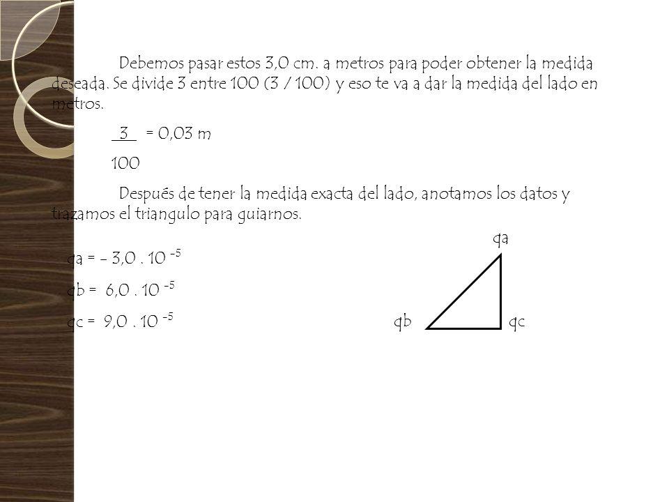 qa = - 3,0. 10 -5 Debemos pasar estos 3,0 cm. a metros para poder obtener la medida deseada. Se divide 3 entre 100 (3 / 100) y eso te va a dar la medi