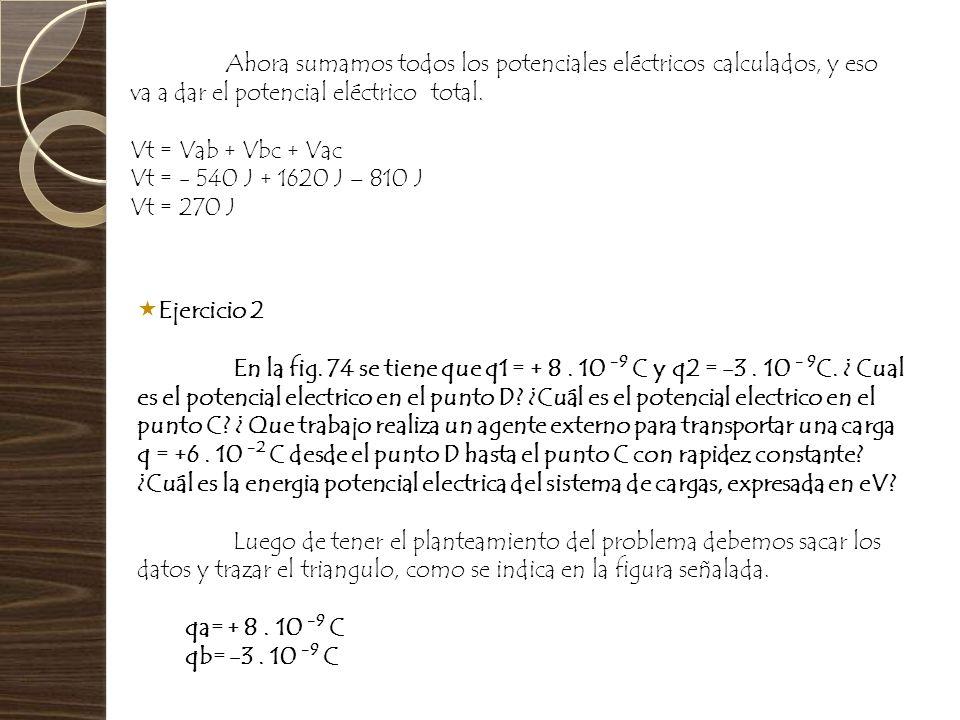 Ahora sumamos todos los potenciales eléctricos calculados, y eso va a dar el potencial eléctrico total. Vt = Vab + Vbc + Vac Vt = - 540 J + 1620 J – 8