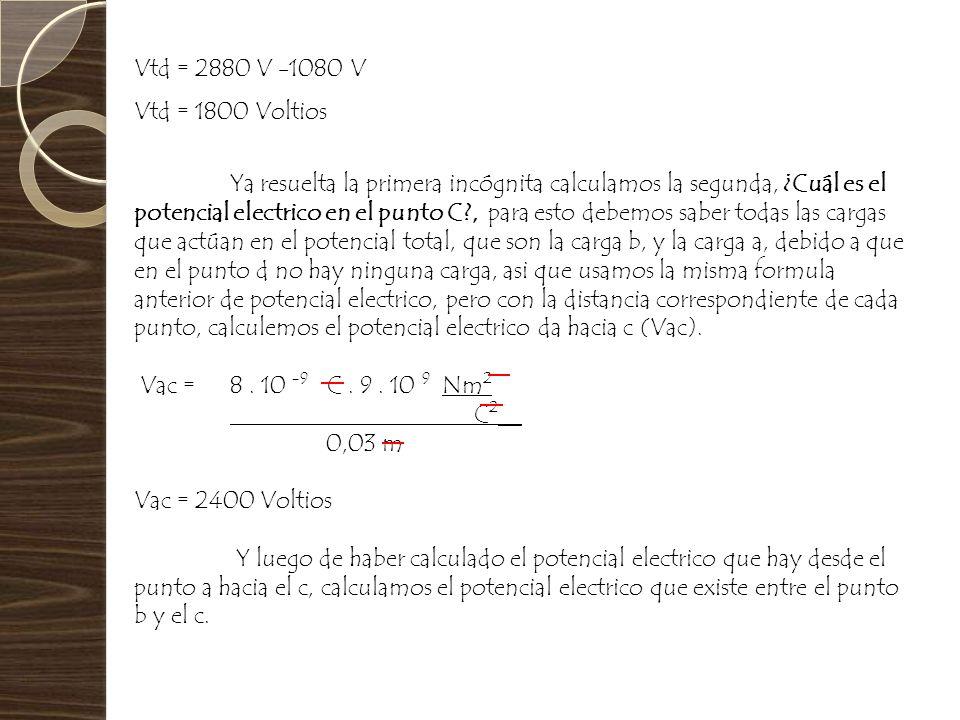 Vtd = 2880 V -1080 V Vtd = 1800 Voltios Ya resuelta la primera incógnita calculamos la segunda, ¿Cuál es el potencial electrico en el punto C?, para e