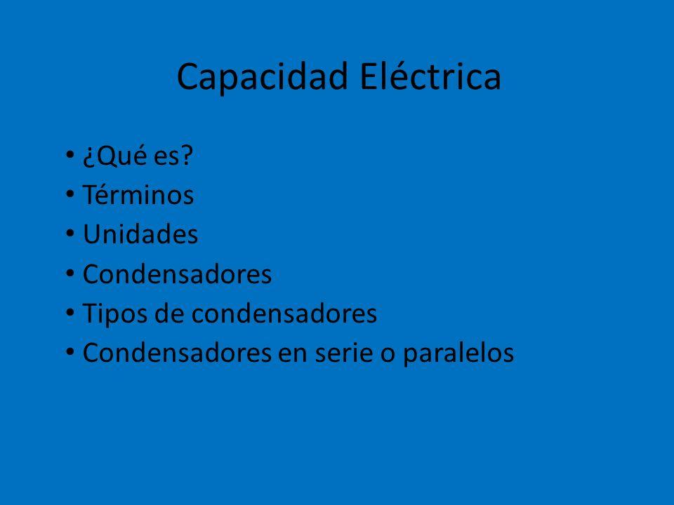 Capacidad Eléctrica ¿Qué es? Términos Unidades Condensadores Tipos de condensadores Condensadores en serie o paralelos