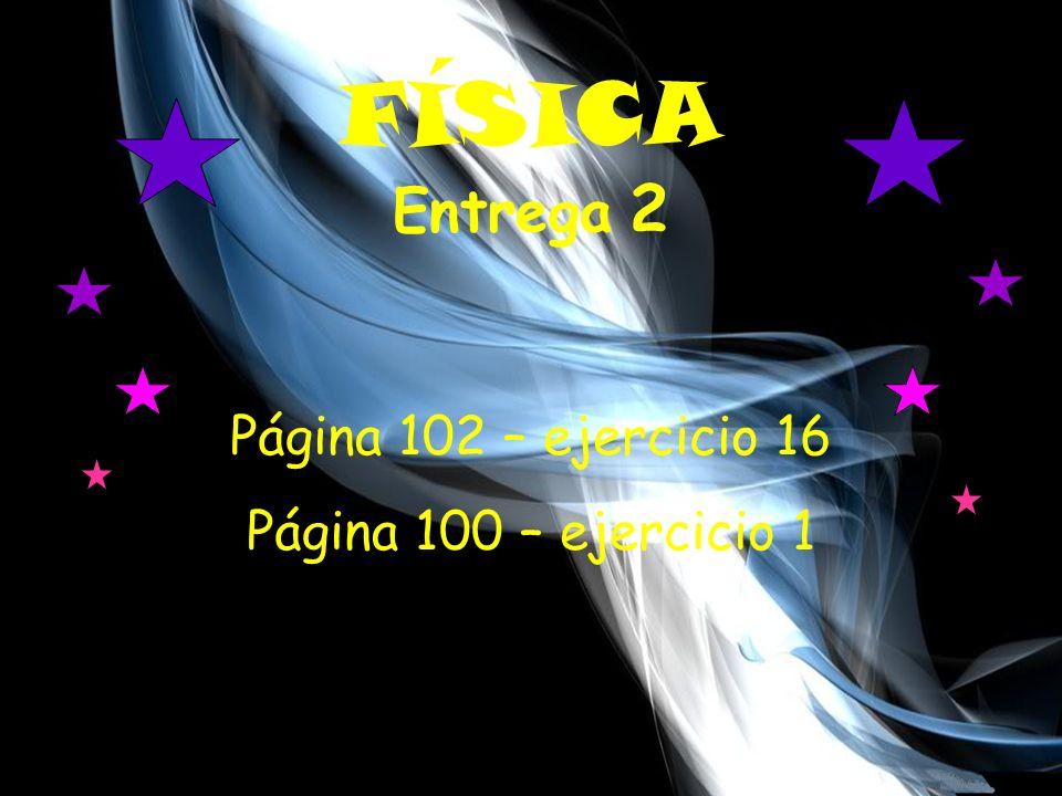 FÍSICA Entrega 2 Página 102 – ejercicio 16 Página 100 – ejercicio 1