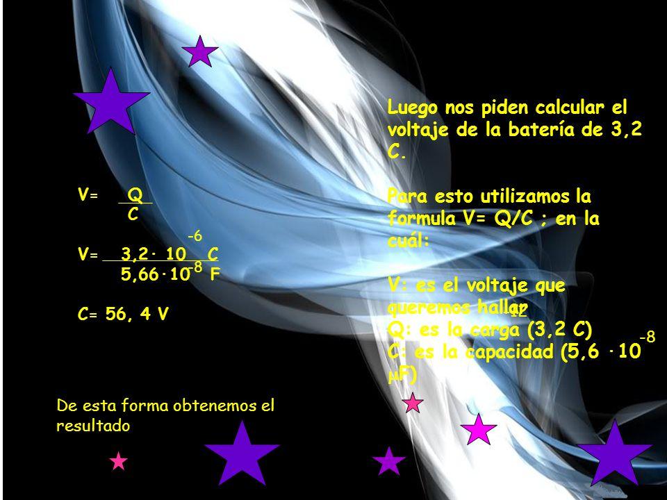 -5 V= Q C V= 3,2· 10 C 5,66·10 F C= 56, 4 V -12 Luego nos piden calcular el voltaje de la batería de 3,2 C.