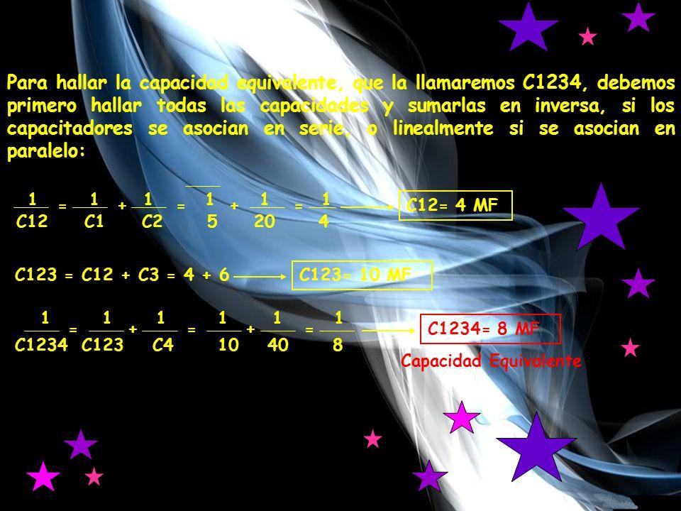 Para hallar la capacidad equivalente, que la llamaremos C1234, debemos primero hallar todas las capacidades y sumarlas en inversa, si los capacitadores se asocian en serie, o linealmente si se asocian en paralelo: 1 1 1 1 1 1 C12 C1 C2 5 20 4 =+=+= C12= 4 MF C123 = C12 + C3 = 4 + 6 C123= 10 MF 1 1 1 1 1 1 C1234 C123 C4 10 40 8 ===++ C1234= 8 MF Capacidad Equivalente
