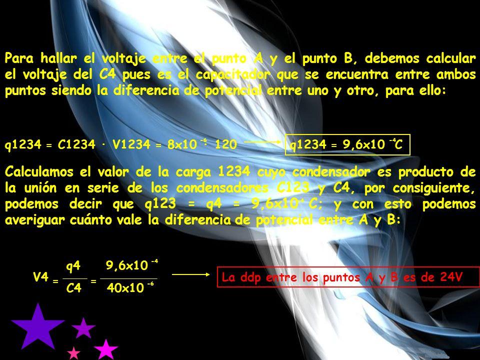 Para hallar el voltaje entre el punto A y el punto B, debemos calcular el voltaje del C4 pues es el capacitador que se encuentra entre ambos puntos siendo la diferencia de potencial entre uno y otro, para ello: q1234 = C1234 · V1234 = 8x10 · 120 q1234 = 9,6x10 C -4 -6 Calculamos el valor de la carga 1234 cuyo condensador es producto de la unión en serie de los condensadores C123 y C4, por consiguiente, podemos decir que q123 = q4 = 9,6x10 C; y con esto podemos averiguar cuánto vale la diferencia de potencial entre A y B: -4 V4 q4 9,6x10 C4 40x10 -4 -6 La ddp entre los puntos A y B es de 24V ==