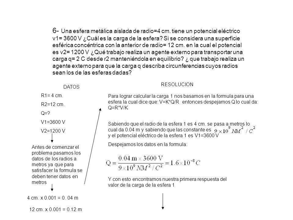 R1=4cm R2=12cm Según el problema nos dicen que la circunferencia 1 es concéntrica con la circunferencia 2 esto quiere decir que comparten el mismo punto del centro como podemos ver en la figura Debido a que se quiere calcular el trabajo de una carga desde el punto de la superficie del radio 1 hasta un punto de la superficie de un radio 2 lo que se hace es sacar la diferencia de potencial eléctrico entre las dos cargas ( esto quiere decir restar una de la otra) V= V2 – V1 = 3600V – 1200V V= -2400V Para obtener el trabajo que realiza un electrón de 2 C que recorre dicha distancia multiplicamos este electrón por la diferencia de potencial eléctrico que acabamos de obtener ( esa seria la formula del trabajo) W=V*Q siendo w el trabajo W= -2400V * 2C = -4800J De esta forma obtenemos el trabajo que es igual a -4800 J