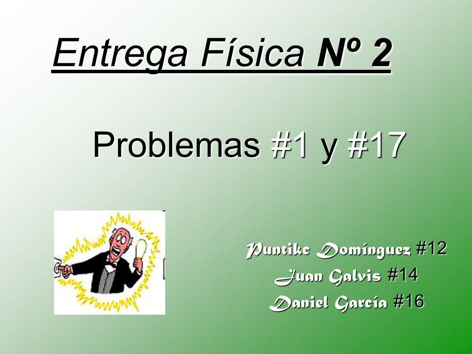 Entrega Física Nº 2 Puntikc Domínguez #12 Juan Galvis #14 Daniel García #16 Problemas #1 y #17
