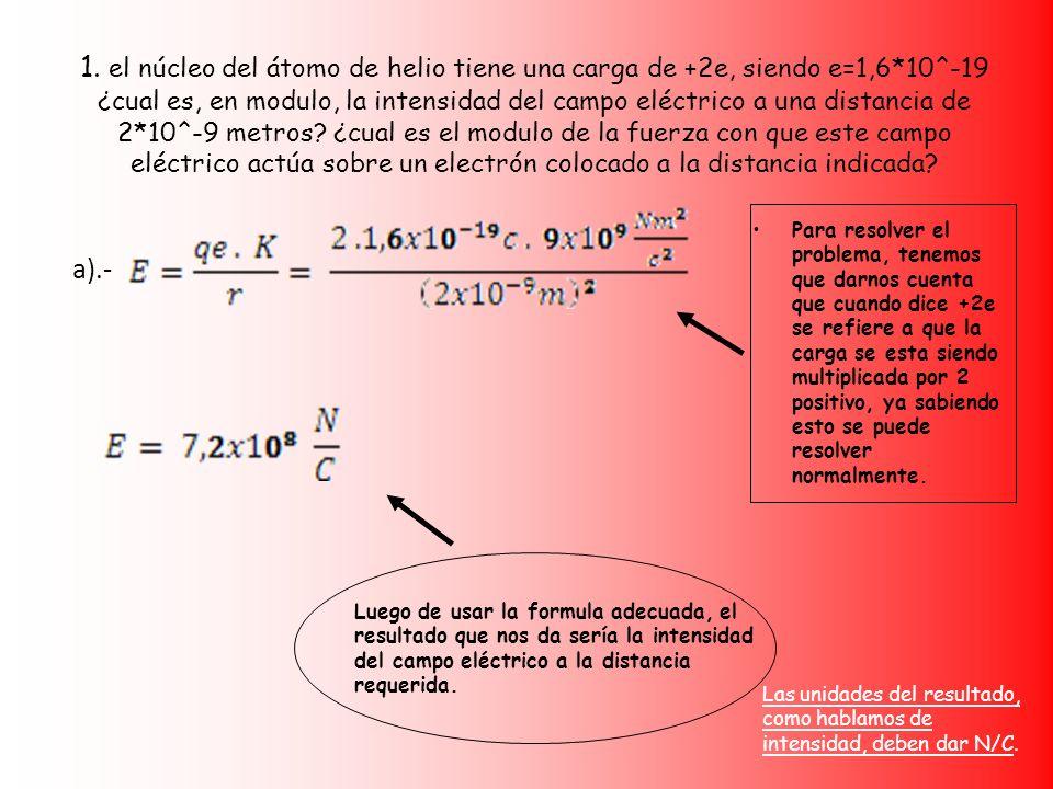 La segunda parte del problema nos pide el modulo de fuerza, del campo eléctrico que se esta trabajando; para ello usamos la formula de fuerza y realizamos el procedimiento como se esta acá planteado b).- F = qe.