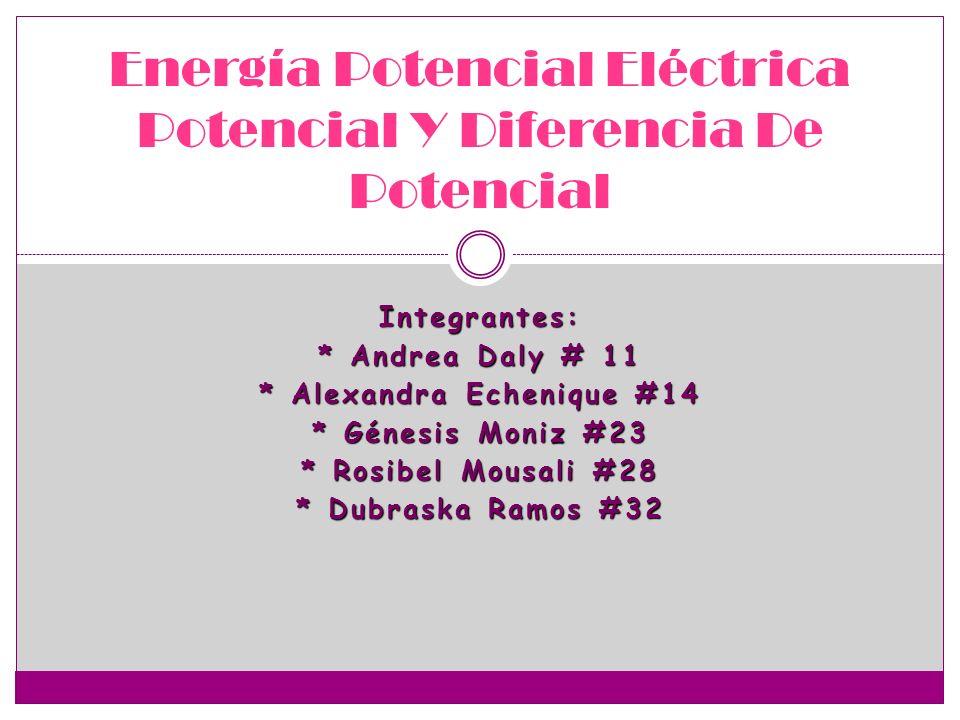 Integrantes: * Andrea Daly # 11 * Alexandra Echenique #14 * Génesis Moniz #23 * Rosibel Mousali #28 * Dubraska Ramos #32 Energía Potencial Eléctrica P
