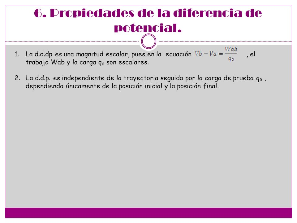 6. Propiedades de la diferencia de potencial. 1.La d.d.dp es una magnitud escalar, pues en la ecuación, el trabajo Wab y la carga q son escalares. 2.