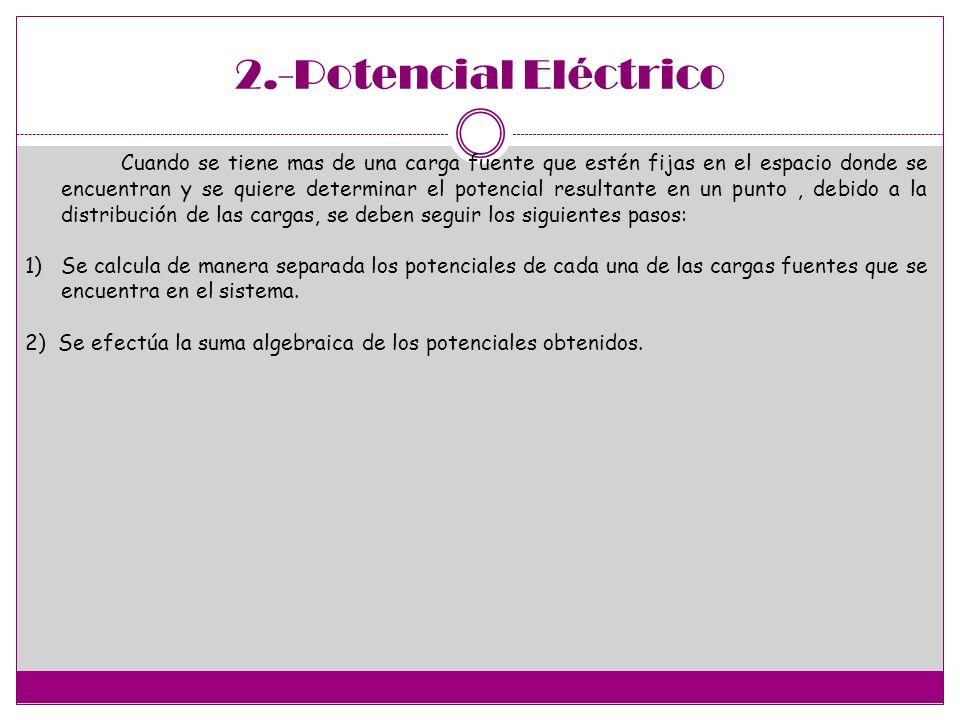 2.-Potencial Eléctrico Cuando se tiene mas de una carga fuente que estén fijas en el espacio donde se encuentran y se quiere determinar el potencial r
